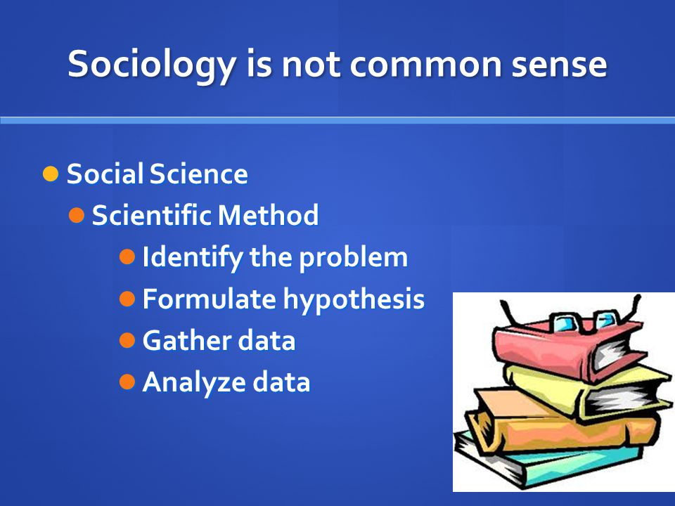Sociology is not common sense Social Science Social Science Scientific Method Scientific Method Identify the problem Identify the problem Formulate hypothesis Formulate hypothesis Gather data Gather data Analyze data Analyze data