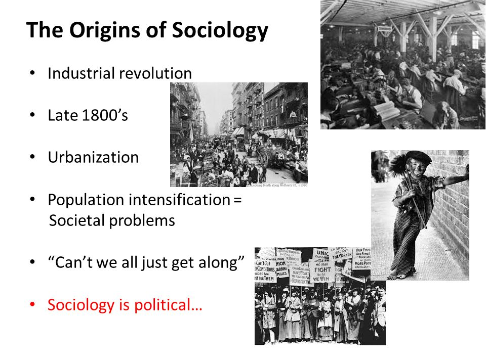 The Origins of Sociology Industrial revolution Late 1800's Urbanization Population intensification = Societal problems Can't we all just get along Sociology is political…