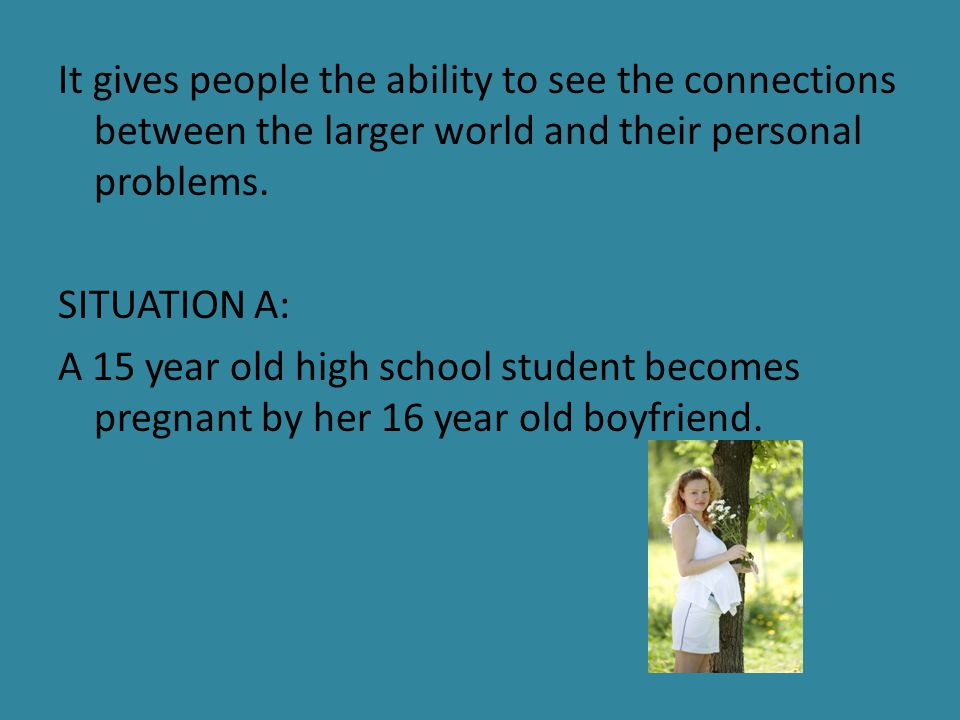 It gives people the ability to see the connections between the larger world and their personal problems. SITUATION A: A 15 year old high school studen