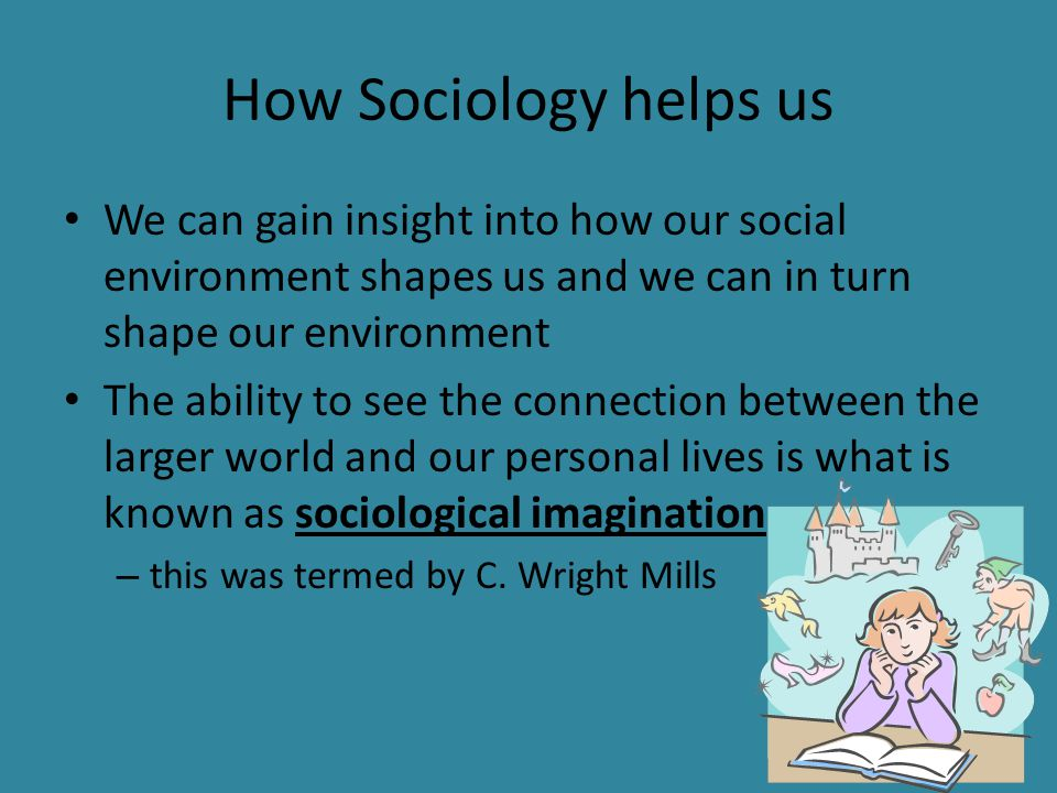 How Sociology helps us We can gain insight into how our social environment shapes us and we can in turn shape our environment The ability to see the c