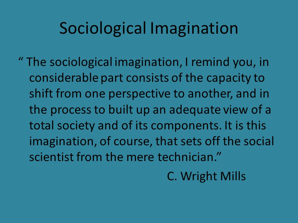 """Sociological Imagination """" The sociological imagination, I remind you, in considerable part consists of the capacity to shift from one perspective to"""