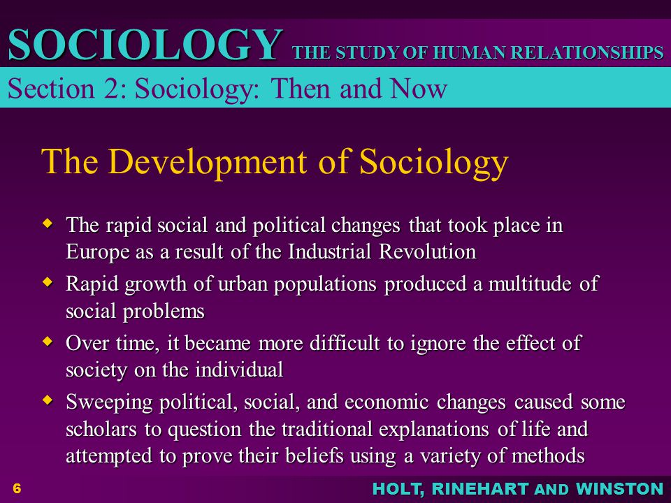 HOLT, RINEHART AND WINSTON THE STUDY OF HUMAN RELATIONSHIPS SOCIOLOGY 7 Three Main Theoretical Perspectives Differ in Focus  FUNCTIONALISTS – see society as a set of interrelated parts that work together to produce a stable social system; focus on functions and dysfunctions  CONFLICT THEORISTS – focus on forces in society that promote competition and change; see social change as an inevitable feature of society  INTERACTIONISTS – focus on how individuals interact in society and on the meanings individuals attach to their own and to other's actions Section 2: Sociology: Then and Now