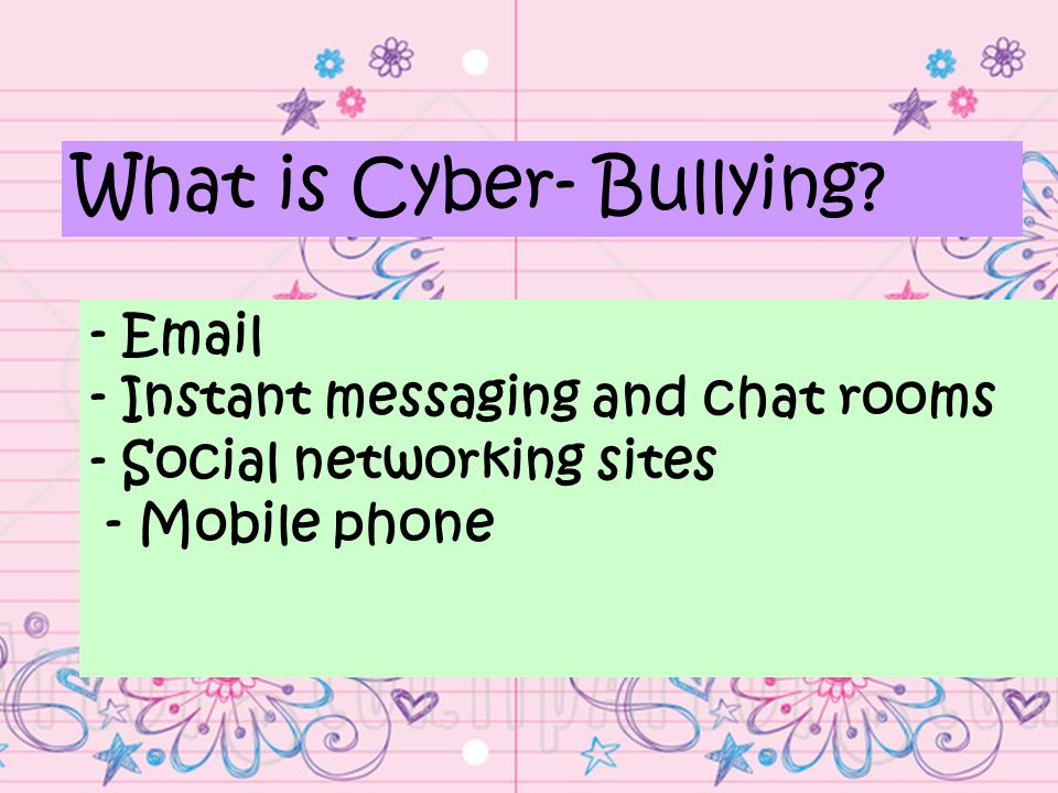 -  - Instant messaging and chat rooms - Social networking sites - Mobile phone What is Cyber- Bullying