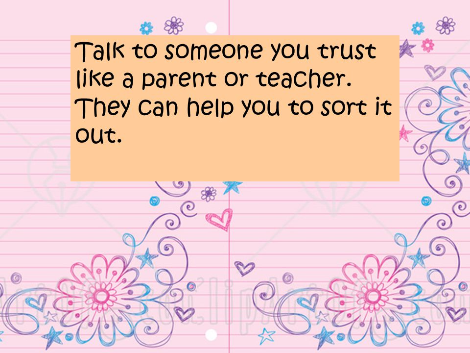 Talk to someone you trust like a parent or teacher. They can help you to sort it out.