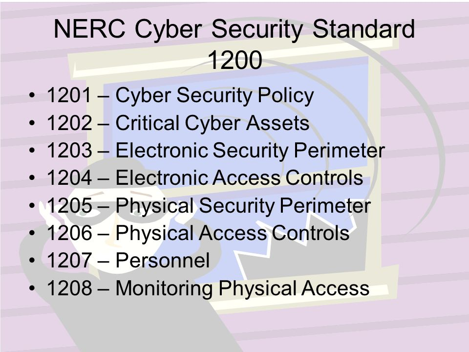 NERC Cyber Security Standard – Cyber Security Policy 1202 – Critical Cyber Assets 1203 – Electronic Security Perimeter 1204 – Electronic Access Controls 1205 – Physical Security Perimeter 1206 – Physical Access Controls 1207 – Personnel 1208 – Monitoring Physical Access