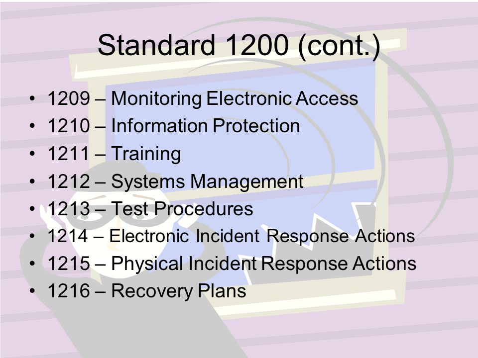 Standard 1200 (cont.) 1209 – Monitoring Electronic Access 1210 – Information Protection 1211 – Training 1212 – Systems Management 1213 – Test Procedures 1214 – Electronic Incident Response Actions 1215 – Physical Incident Response Actions 1216 – Recovery Plans