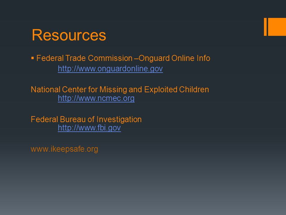 Resources  Federal Trade Commission –Onguard Online Info   National Center for Missing and Exploited Children     Federal Bureau of Investigation