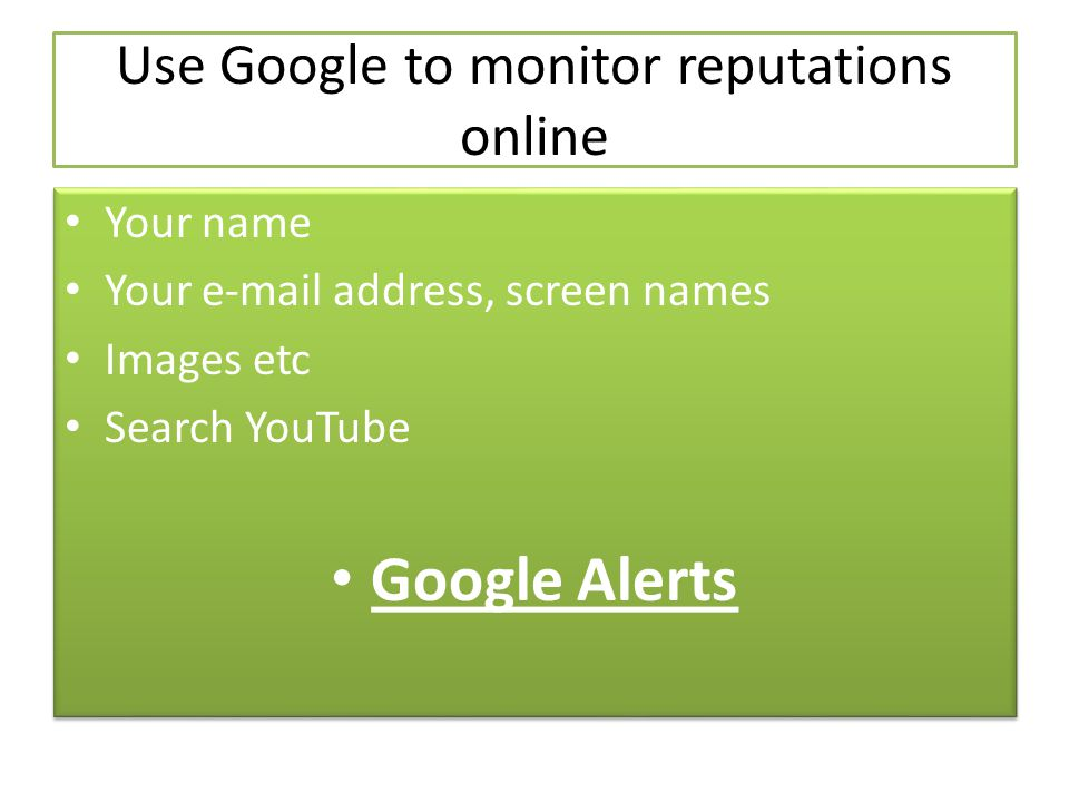 Use Google to monitor reputations online Your name Your  address, screen names Images etc Search YouTube Google Alerts Your name Your  address, screen names Images etc Search YouTube Google Alerts