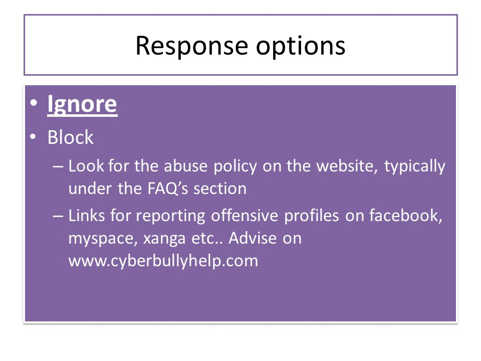 Response options Ignore Block – Look for the abuse policy on the website, typically under the FAQ's section – Links for reporting offensive profiles on facebook, myspace, xanga etc..