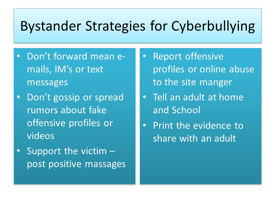 Bystander Strategies for Cyberbullying Don't forward mean e- mails, IM's or text messages Don't gossip or spread rumors about fake offensive profiles or videos Support the victim – post positive massages Don't forward mean e- mails, IM's or text messages Don't gossip or spread rumors about fake offensive profiles or videos Support the victim – post positive massages Report offensive profiles or online abuse to the site manger Tell an adult at home and School Print the evidence to share with an adult Report offensive profiles or online abuse to the site manger Tell an adult at home and School Print the evidence to share with an adult