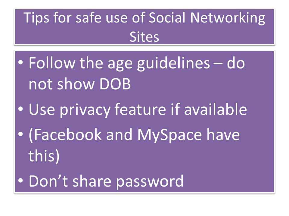 Tips for safe use of Social Networking Sites Follow the age guidelines – do not show DOB Use privacy feature if available (Facebook and MySpace have this) Don't share password Follow the age guidelines – do not show DOB Use privacy feature if available (Facebook and MySpace have this) Don't share password