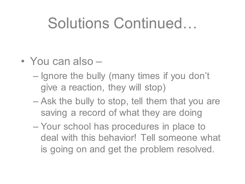 Solutions Continued… You can also – –Ignore the bully (many times if you don't give a reaction, they will stop) –Ask the bully to stop, tell them that you are saving a record of what they are doing –Your school has procedures in place to deal with this behavior.