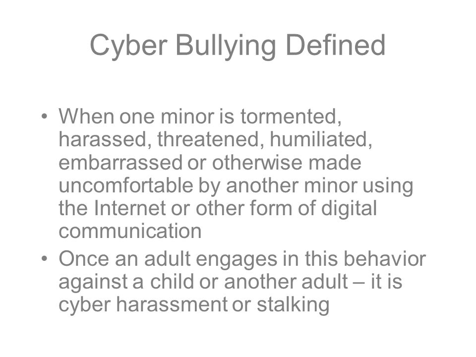 Cyber Bullying Defined When one minor is tormented, harassed, threatened, humiliated, embarrassed or otherwise made uncomfortable by another minor using the Internet or other form of digital communication Once an adult engages in this behavior against a child or another adult – it is cyber harassment or stalking