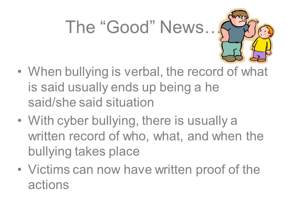 The Good News… When bullying is verbal, the record of what is said usually ends up being a he said/she said situation With cyber bullying, there is usually a written record of who, what, and when the bullying takes place Victims can now have written proof of the actions
