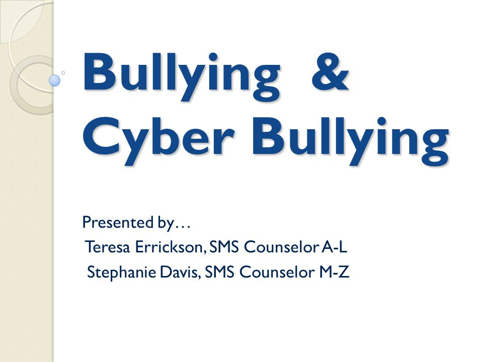 Bullying & Cyber Bullying Presented by… Teresa Errickson, SMS Counselor A-L Stephanie Davis, SMS Counselor M-Z