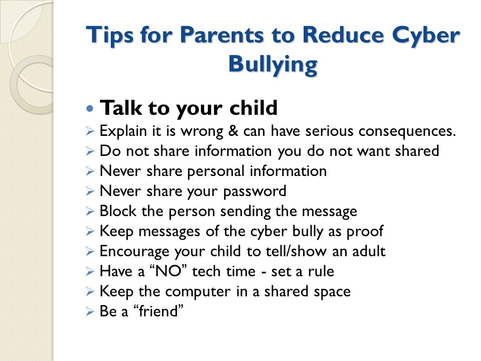 Tips for Parents to Reduce Cyber Bullying Talk to your child  Explain it is wrong & can have serious consequences.