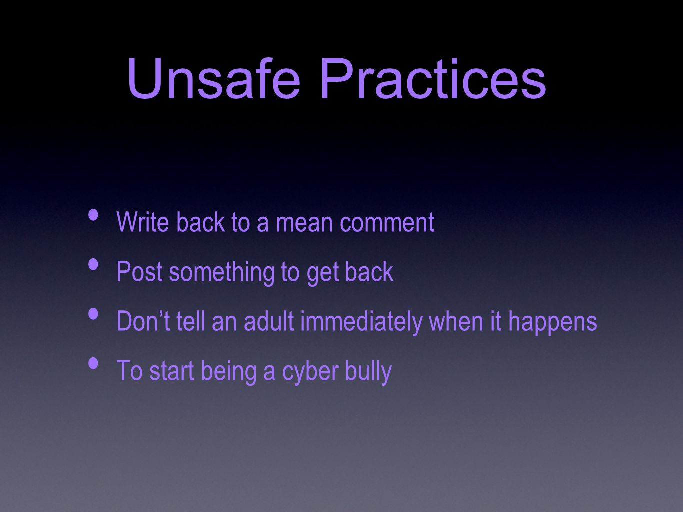 Unsafe Practices Write back to a mean comment Post something to get back Don't tell an adult immediately when it happens To start being a cyber bully