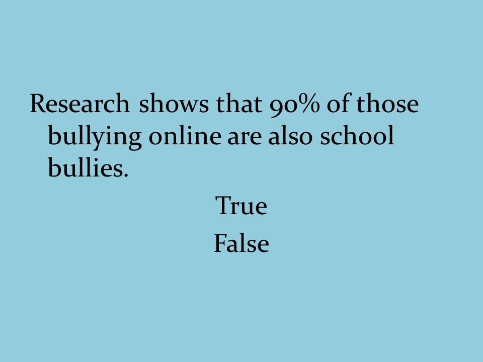 Research shows that 90% of those bullying online are also school bullies. True False