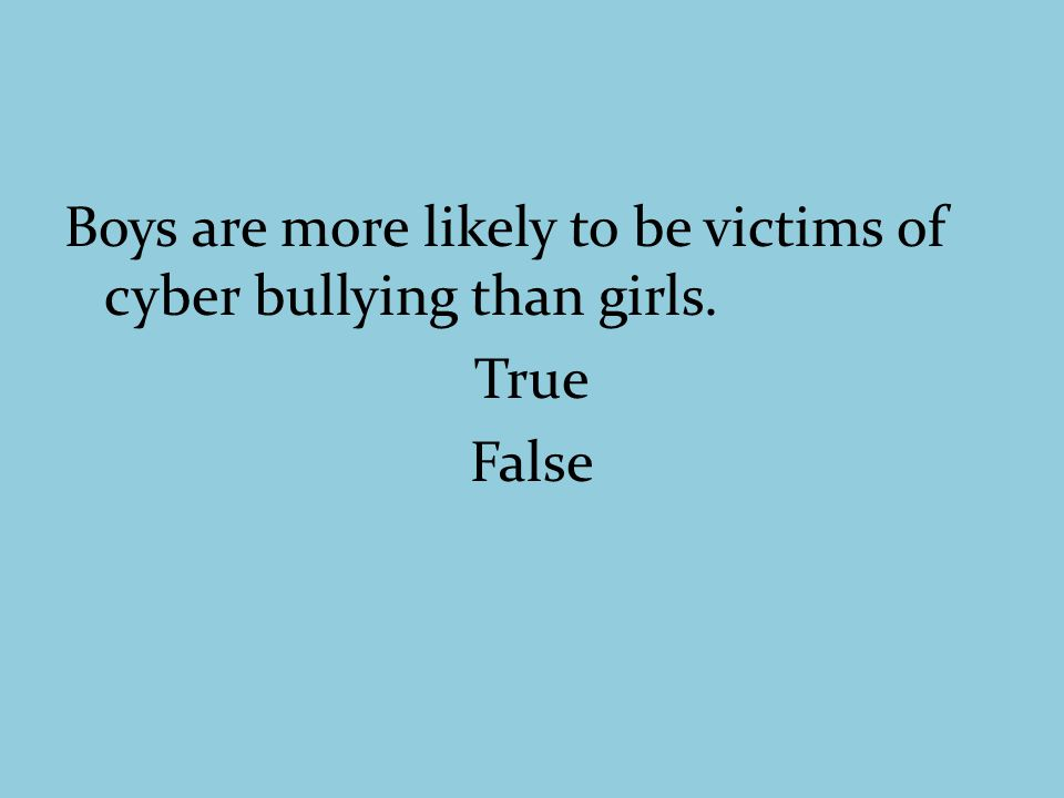 Boys are more likely to be victims of cyber bullying than girls. True False