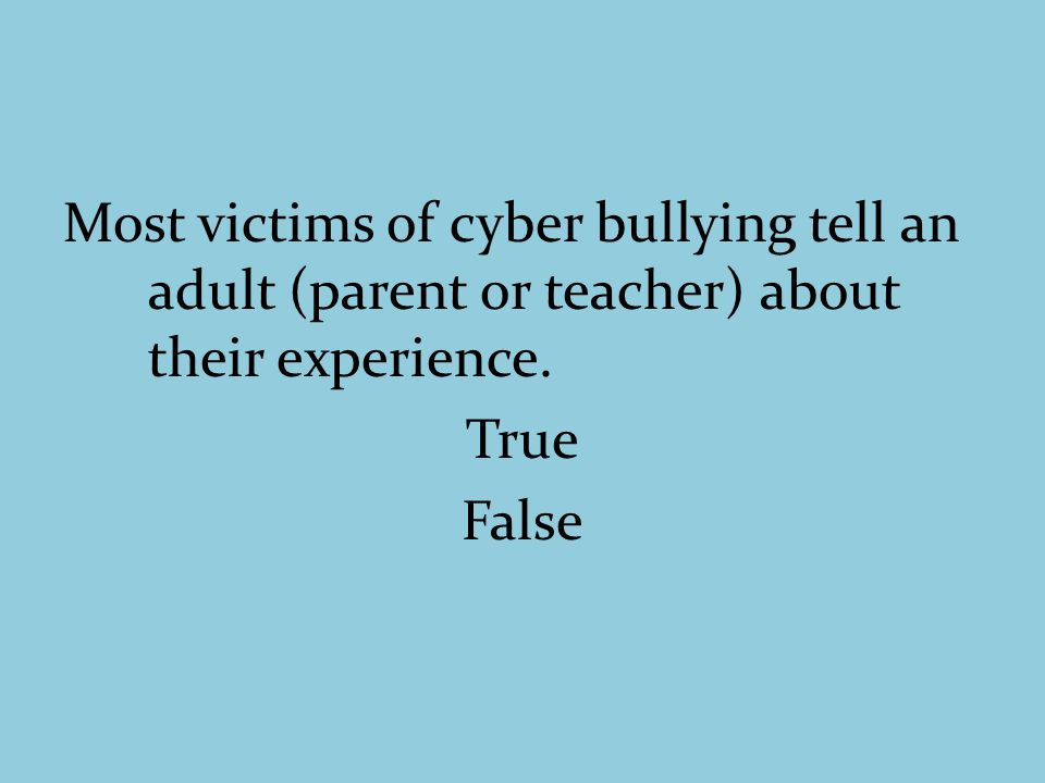 Most victims of cyber bullying tell an adult (parent or teacher) about their experience. True False
