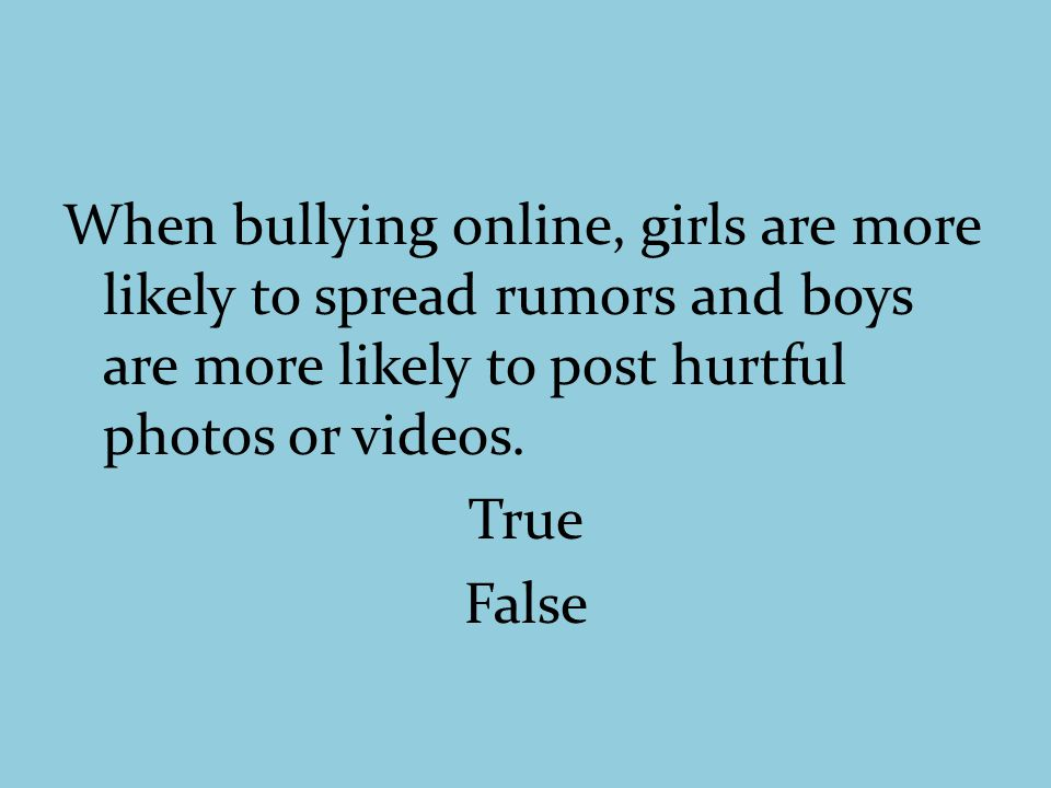 When bullying online, girls are more likely to spread rumors and boys are more likely to post hurtful photos or videos.