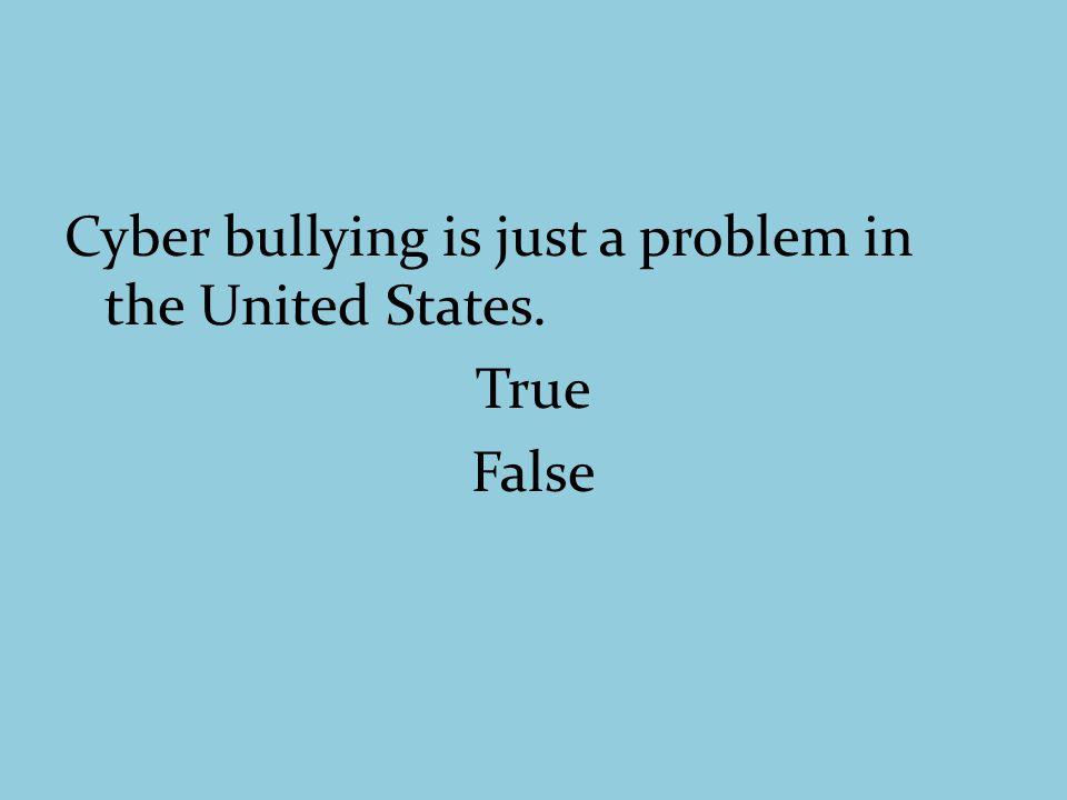 Cyber bullying is just a problem in the United States. True False