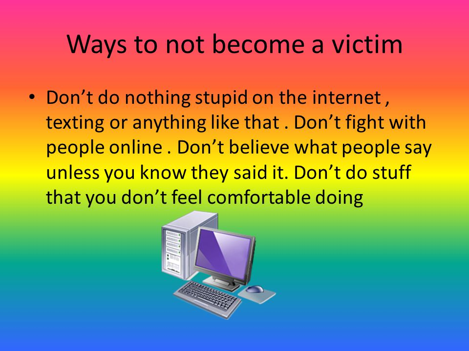 Ways to not become a victim Don't do nothing stupid on the internet, texting or anything like that.