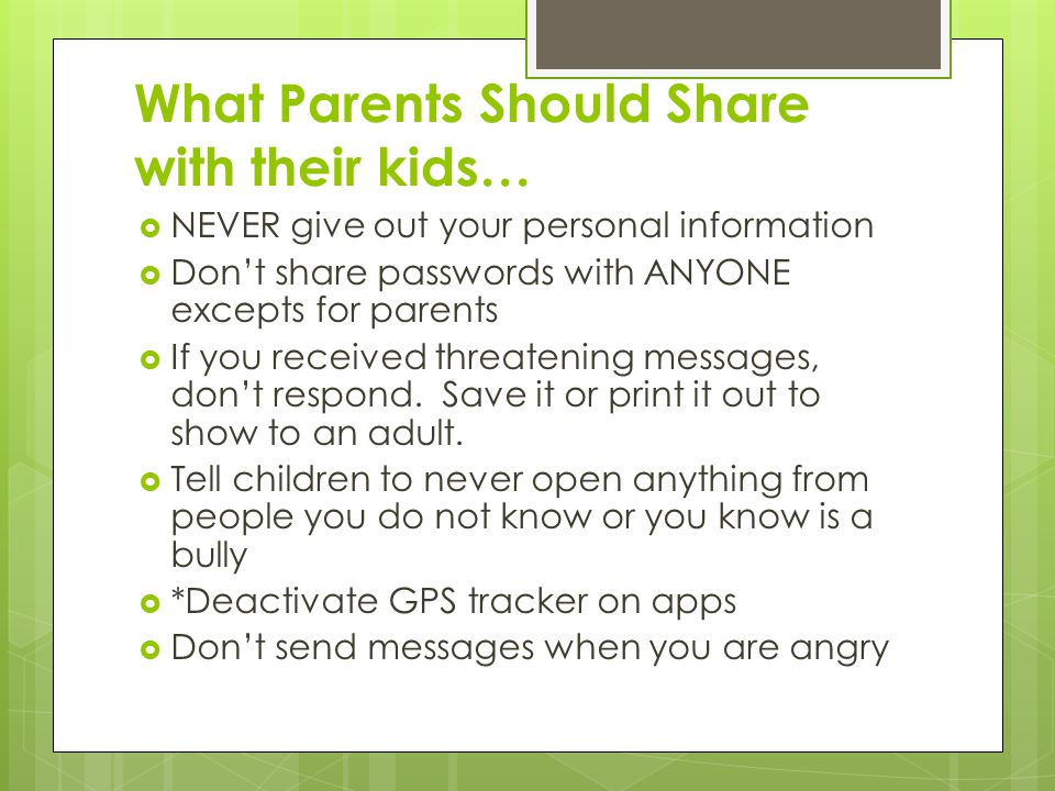 What Parents Should Share with their kids…  NEVER give out your personal information  Don't share passwords with ANYONE excepts for parents  If you received threatening messages, don't respond.