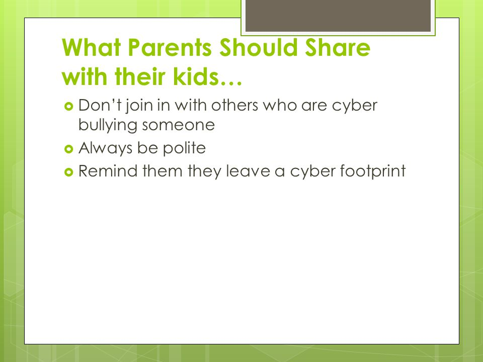 What Parents Should Share with their kids…  Don't join in with others who are cyber bullying someone  Always be polite  Remind them they leave a cyber footprint