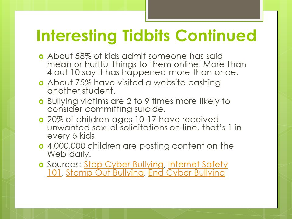 Interesting Tidbits Continued  About 58% of kids admit someone has said mean or hurtful things to them online.