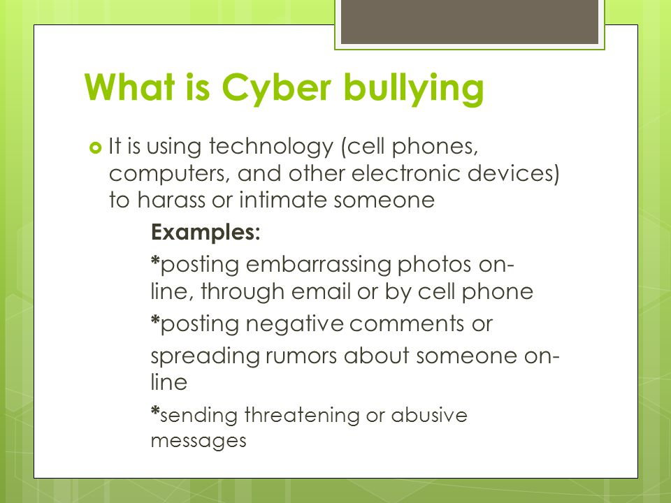 What is Cyber bullying  It is using technology (cell phones, computers, and other electronic devices) to harass or intimate someone Examples: * posting embarrassing photos on- line, through  or by cell phone * posting negative comments or spreading rumors about someone on- line * sending threatening or abusive messages