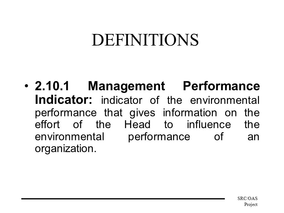 SRC/OAS Project DEFINITIONS Management Performance Indicator: indicator of the environmental performance that gives information on the effort of the Head to influence the environmental performance of an organization.