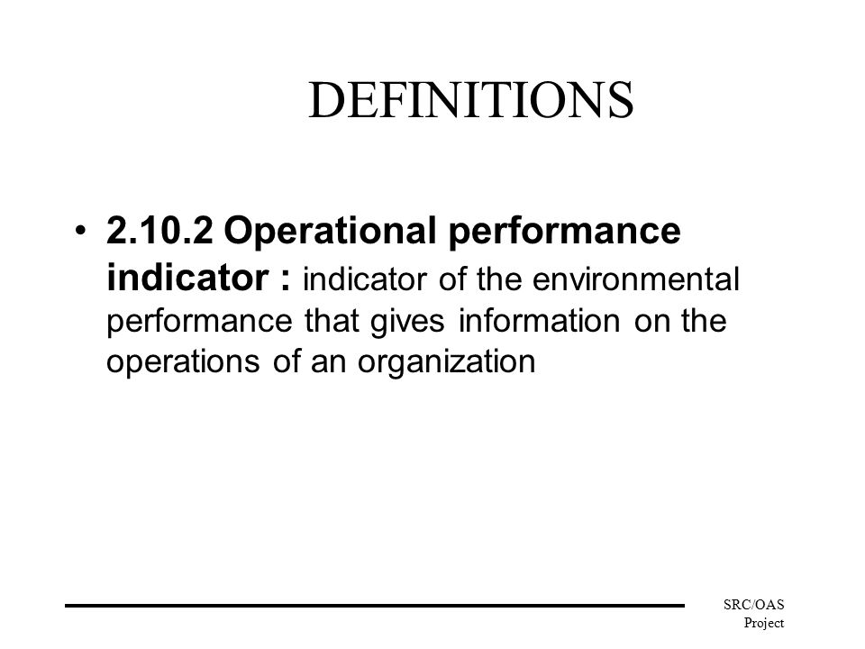 SRC/OAS Project DEFINITIONS Operational performance indicator : indicator of the environmental performance that gives information on the operations of an organization