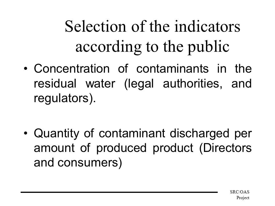 SRC/OAS Project Selection of the indicators according to the public Concentration of contaminants in the residual water (legal authorities, and regulators).