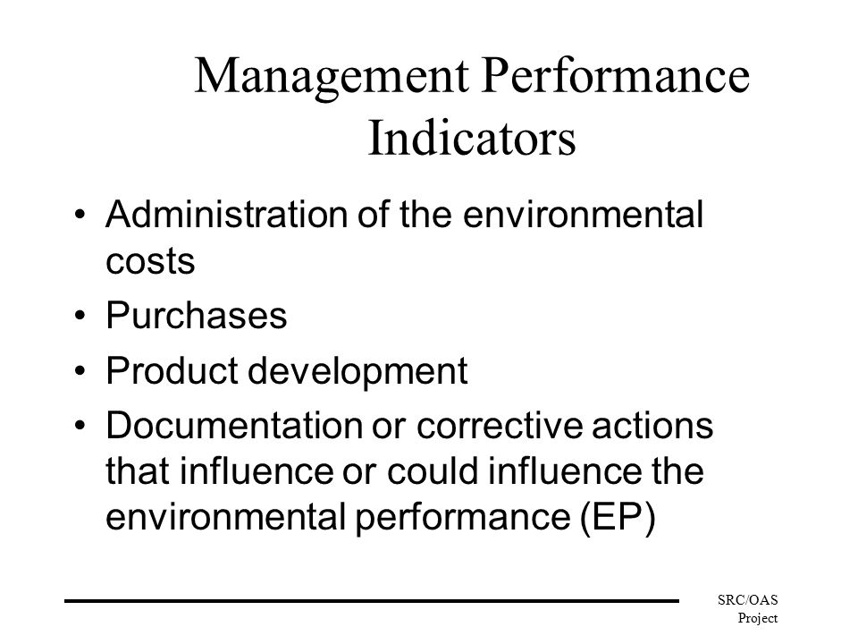 SRC/OAS Project Management Performance Indicators Administration of the environmental costs Purchases Product development Documentation or corrective actions that influence or could influence the environmental performance (EP)