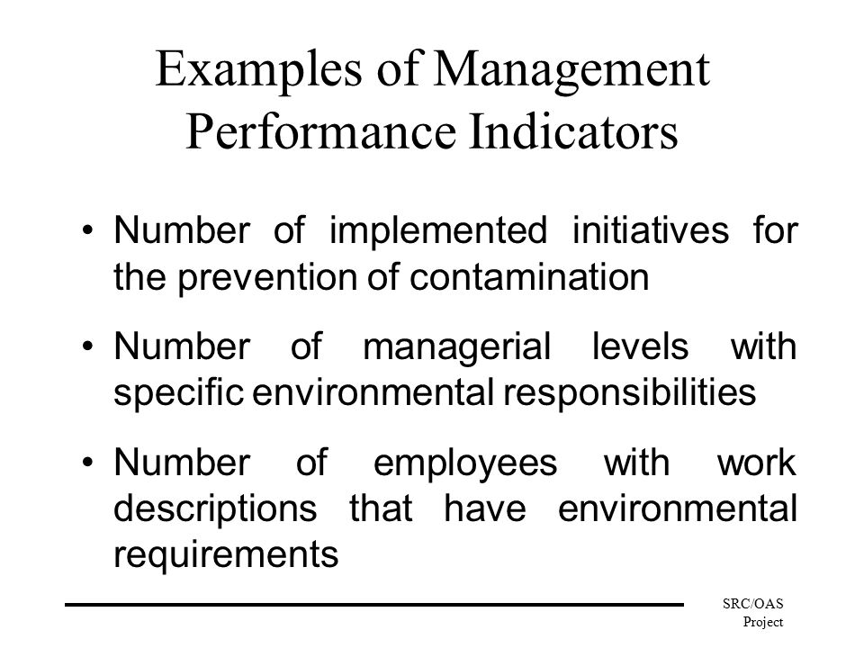 SRC/OAS Project Examples of Management Performance Indicators Number of implemented initiatives for the prevention of contamination Number of managerial levels with specific environmental responsibilities Number of employees with work descriptions that have environmental requirements