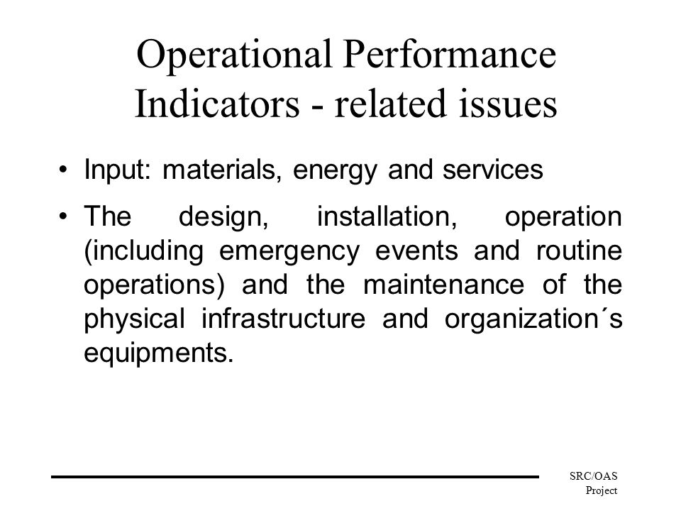 SRC/OAS Project Operational Performance Indicators - related issues Input: materials, energy and services The design, installation, operation (including emergency events and routine operations) and the maintenance of the physical infrastructure and organization´s equipments.