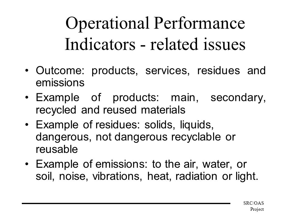 SRC/OAS Project Operational Performance Indicators - related issues Outcome: products, services, residues and emissions Example of products: main, secondary, recycled and reused materials Example of residues: solids, liquids, dangerous, not dangerous recyclable or reusable Example of emissions: to the air, water, or soil, noise, vibrations, heat, radiation or light.