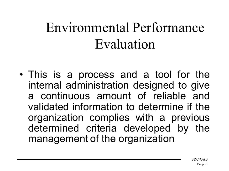 SRC/OAS Project Environmental Performance Evaluation This is a process and a tool for the internal administration designed to give a continuous amount of reliable and validated information to determine if the organization complies with a previous determined criteria developed by the management of the organization