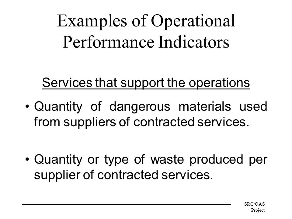 SRC/OAS Project Examples of Operational Performance Indicators Services that support the operations Quantity of dangerous materials used from suppliers of contracted services.