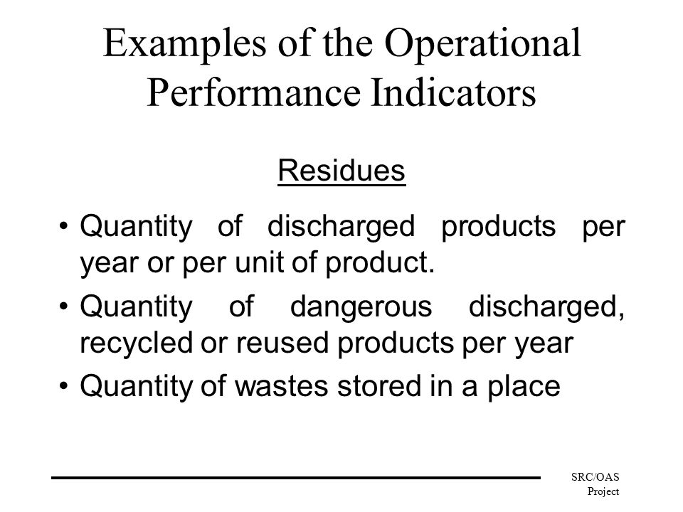 SRC/OAS Project Examples of the Operational Performance Indicators Residues Quantity of discharged products per year or per unit of product.