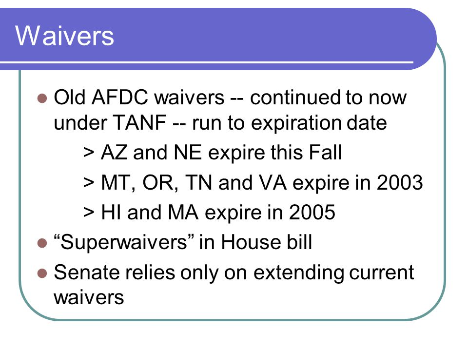 Waivers Old AFDC waivers -- continued to now under TANF -- run to expiration date > AZ and NE expire this Fall > MT, OR, TN and VA expire in 2003 > HI and MA expire in 2005 Superwaivers in House bill Senate relies only on extending current waivers