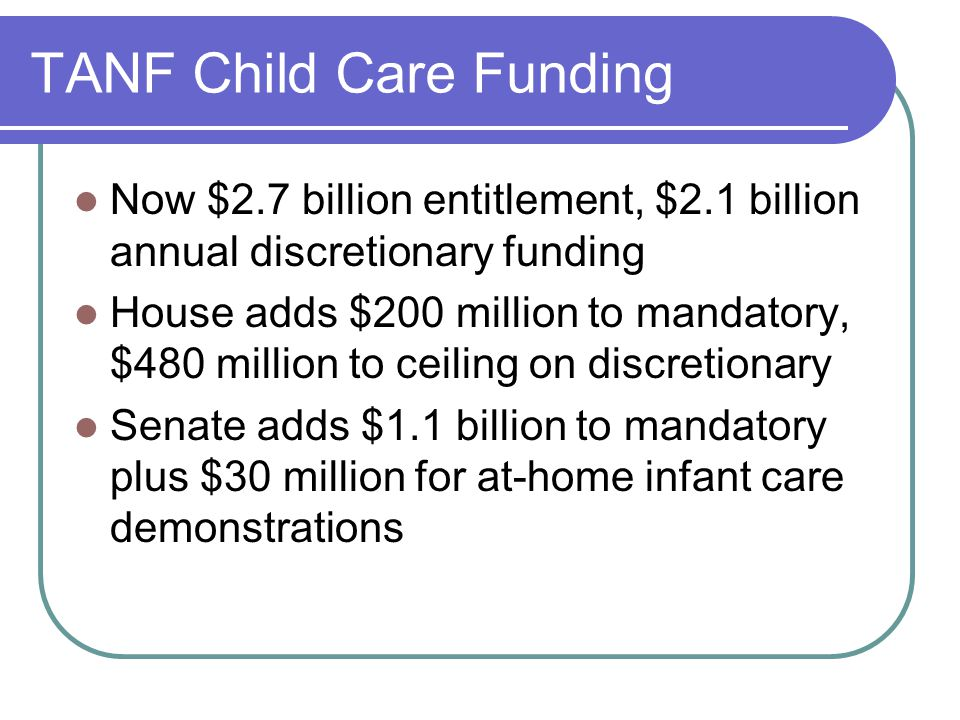 TANF Child Care Funding Now $2.7 billion entitlement, $2.1 billion annual discretionary funding House adds $200 million to mandatory, $480 million to ceiling on discretionary Senate adds $1.1 billion to mandatory plus $30 million for at-home infant care demonstrations