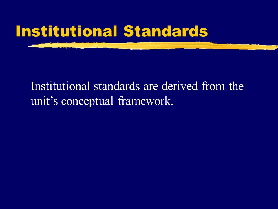 Institutional Standards Institutional standards are derived from the unit's conceptual framework.