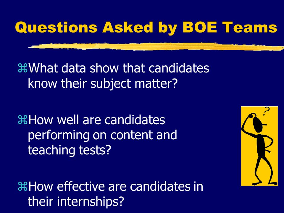 Questions Asked by BOE Teams zWhat data show that candidates know their subject matter.