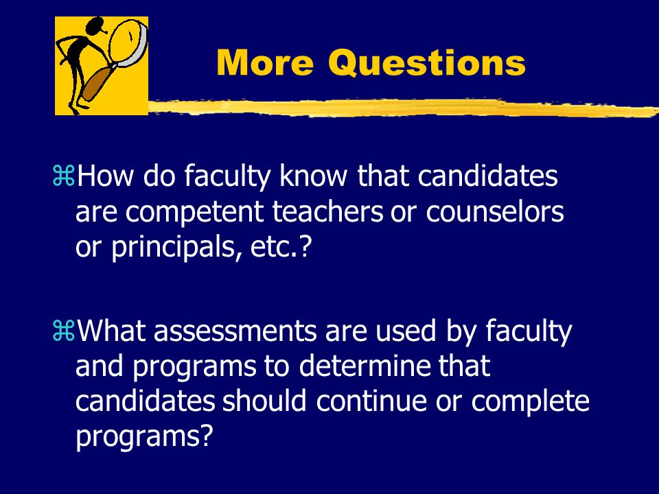 More Questions zHow do faculty know that candidates are competent teachers or counselors or principals, etc..