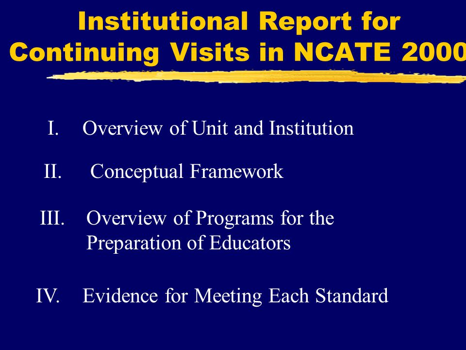 Institutional Report for Continuing Visits in NCATE 2000 I.Overview of Unit and Institution II.Conceptual Framework IV.Evidence for Meeting Each Standard III.