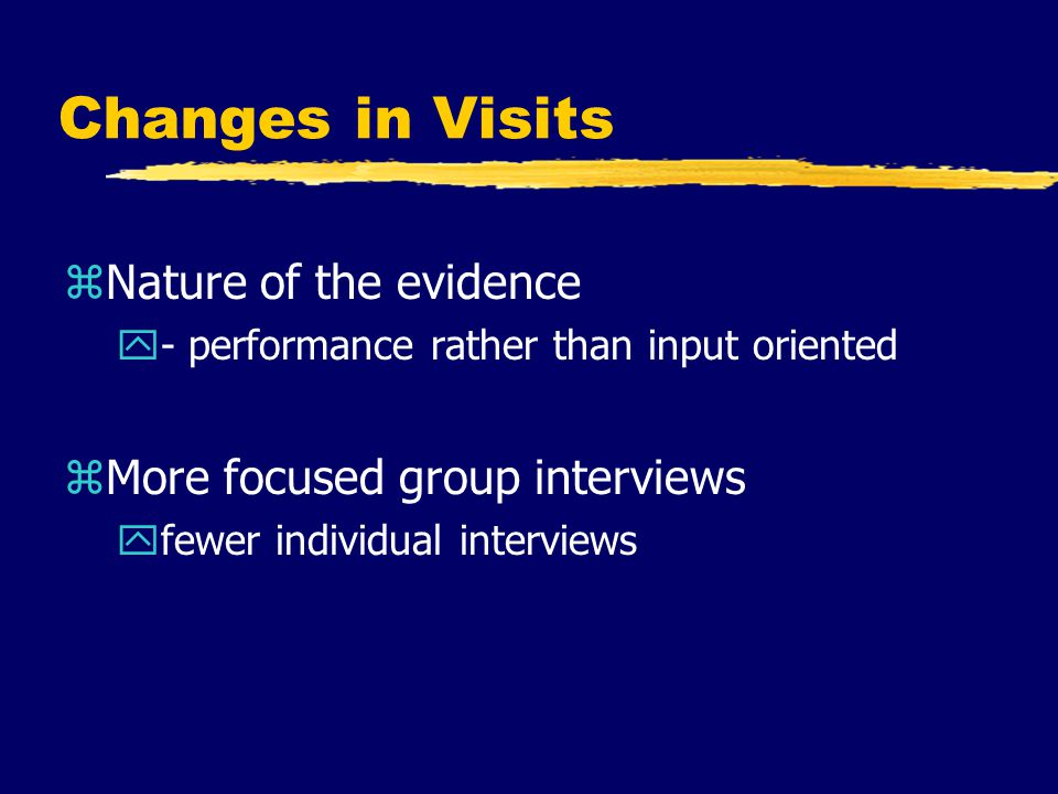 Changes in Visits zNature of the evidence y- performance rather than input oriented zMore focused group interviews yfewer individual interviews