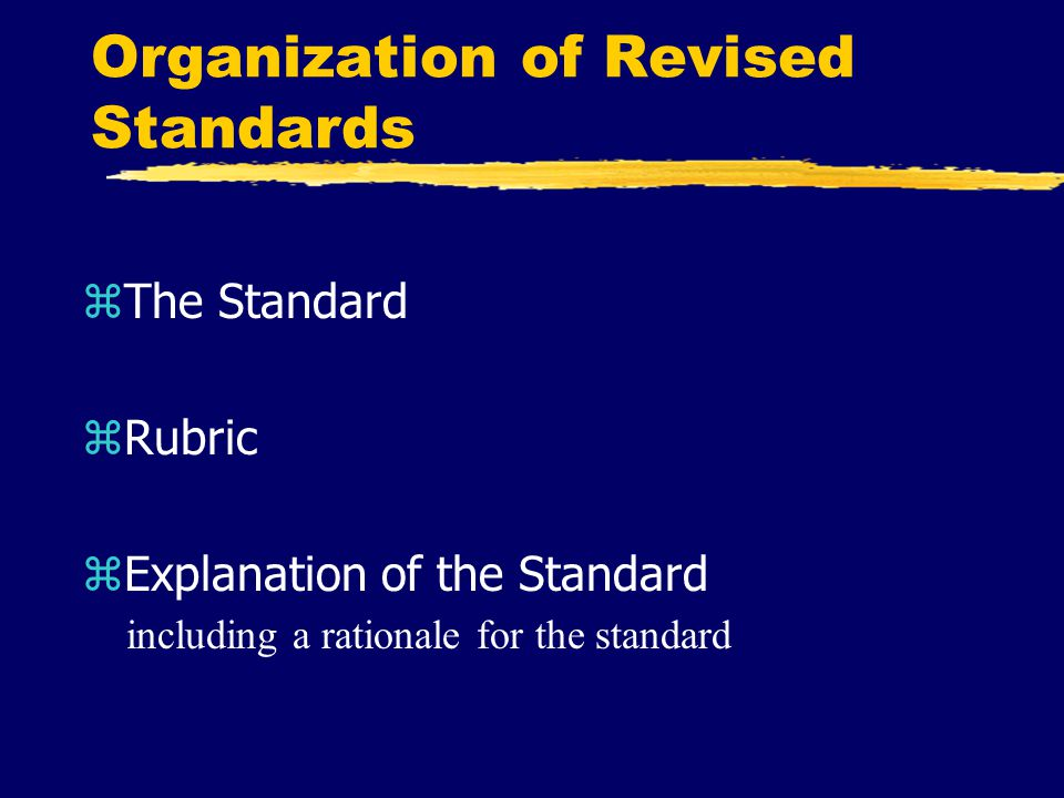 Organization of Revised Standards zThe Standard zRubric zExplanation of the Standard including a rationale for the standard