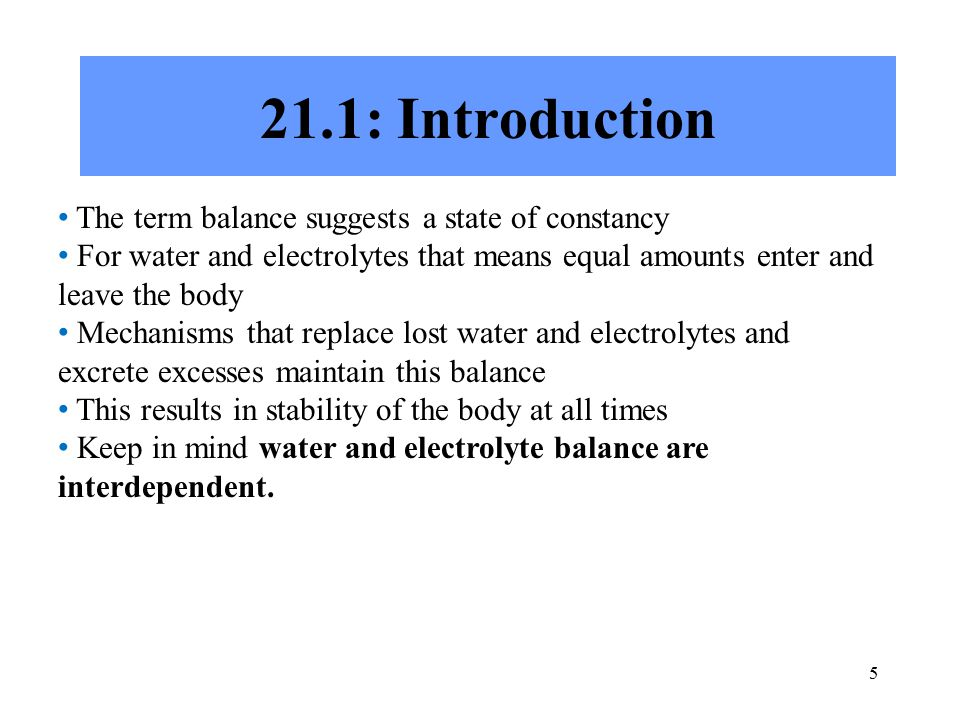 5 21.1: Introduction The term balance suggests a state of constancy For water and electrolytes that means equal amounts enter and leave the body Mechanisms that replace lost water and electrolytes and excrete excesses maintain this balance This results in stability of the body at all times Keep in mind water and electrolyte balance are interdependent.